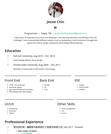 Front End Developer Resume Samples - Jessie Chin Programmer • Taipei, TW • jessiechinbusiness@gmail.com I have years of experience as a front end developer. Love learning new techs and willing to face the challenge. I have accomplished different projects such as developing a multi-functional management system for interior design companies and building official websites. Education...