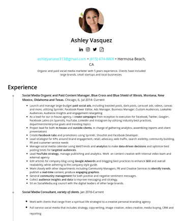 Resume Examples - Ashley Vasquez ashleyariane313@gmail.com • Hermosa Beach, CA Organic and paid social media marketer with 5 years experience. Clients have included ...