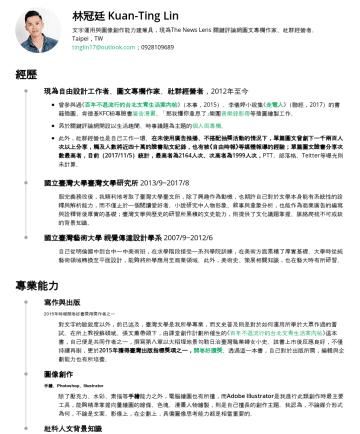 社群經營/編輯、廣告文案 Resume Samples - 林冠廷 Kuan-Ting Lin 熟悉生醫產業生態,能轉化嚴肅醫學知識為大眾化宣傳話語,具衛教科普編輯能力;文字運用與圖像創作能力建兼具,現為The News Lens 關鍵評論網圖文專欄作家、社群經營者。 Taipei,TW tinglin17@outlook.com 經歷 台灣尖端先進生...