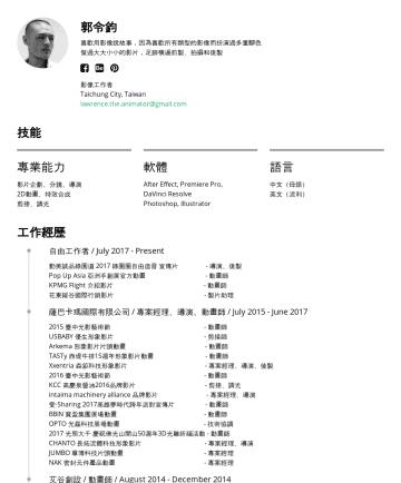 動畫師 Resume Samples - 郭令鈞 我喜歡用影像說故事,常常想要實現心中的畫面而跨足不同的影像領域 足跡橫遍前製、拍攝和後製,扮演過多重腳色 影像工作者 Taipei City, Taiwan lawrence.the.animator@gmail.com 技能 專業能力 影片企劃、導演、分鏡 2D動畫、特效合成 剪接、...