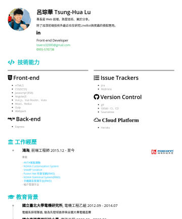 資深前端工程師 Resume Samples - 爬蟲的搭配應用。 Front-end Developer lovero32000@gmail.com 技術能力 Front-end HTML5 CSS(SCSS) Javascript (ES6) AngularJS Vue.js、Vue-Router、Vuex React、Redux Gulp Webpack  Back-end Express Issue Trackers Jira Redmine Version Control git Gitlab - CI、CD Sourcetree Cloud Platform...