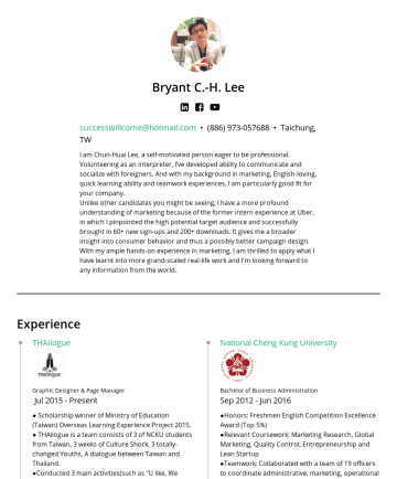 "Resume Samples - Taiwan and Thailand. ●Conducted 3 main activities(such as ""U like, We give"", video viral marketing, and broadcasted timely posts to our followers, etc.) to raise people's attention and gain page's likes. Uber Community Management Intern FebJun 2016 ● Uber has only recently made its entrance into Kaohsiung..."