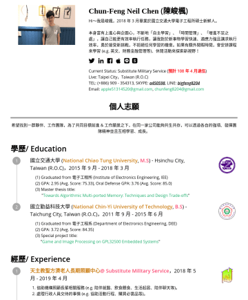 "Hareware Enginner, Digital IC Engineer Resume Samples - 大學 ( National Chiao Tung University , M.S ) - Hsinchu City, Taiwan (R.O.C) , 2015 年 9 月年 3 月 Graduated from 電子工程所 (Institute of Electronics Engineering, IEE) GPA:Avg. Score:, Oral Defense GPA:Avg. Score:Served ""Website Management"" from Septo Sep. 2017@ Parallel Computing..."