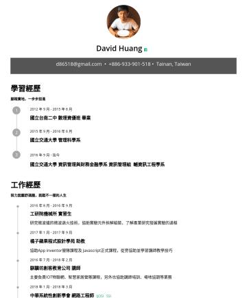 網頁程式設計師、網管MIS、IT人員 Resume Examples - David Huang d86518@gmail.com • github.com/d86518 • Taiwan 也許沒有很聰明的程式頭腦,但是全力幫助人們解決生活中疑難雜症的小小工程師 學習經歷 腳踏實地,一步步前進 2015 年 9 月年 6 月 國立交通大學 管理科學系 2016 年 ...