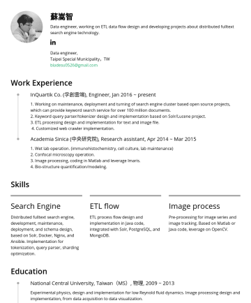 資料工程師 Resume Samples - turning of search engine cluster based open source projects, which can provide keyword search service for over 100 million documents. 2. Keyword query parser/tokenizer design and implementation based on Solr/Lucene project. 3. ETL processing design and implementation for text and image file. 4. Customized web crawler implementation. Academia...