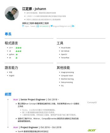Algorithm engineer, Software engineer, Image processing/Computer vision engineer Resume Examples - 江定原 - Johann 兩年的影像處理、機器視覺及機器學習經驗 三年的C++/C#演算法開發經驗及筆記型電腦光學設計經驗 熟悉代工廠產品生產流程及豐富的代工廠溝通經驗 演算法工程師/機器視覺工程師  Taipei,Taiwan | |  dingyuan58@gmail.com | 專...