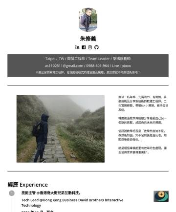開發工程師,Devops工程師, System Analyst系統分析師 Resume Examples - 朱修義 Taipei,TW / 開發工程師 / Team Leader / 架構規劃師 as@gmail.com // Line : piaoo 半路出家的網站工程師,發現開發程式的成就感及樂趣,勇於嘗試不同的技術領域! 我是一名年輕、充滿活力、有熱情、喜歡挑戰及分享新技術的軟體工程師,二年實...