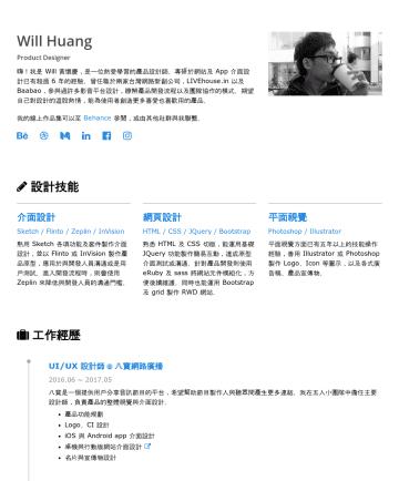 Will's CakeResume - Will Huang Product Designer 嗨!我是 Will 黃懷慶,是一位熱愛學習的產品設計師。專研於網站及 App 介面設計已有超過 6 年的經驗。曾任職於兩家台灣網路新創公司,LIVEhouse.in 以及 Baabao,參與過許多影音平台設計, 瞭解 產品開發流程以及團隊...
