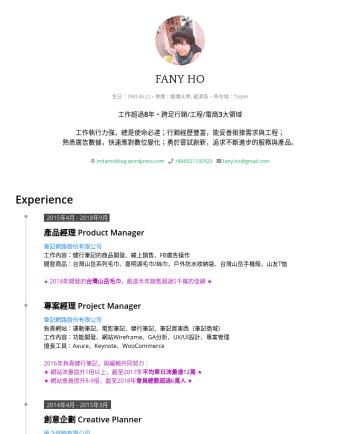 Product Manager / Project Manager Resume Examples - FANY HO 生日:・學歷: 銘傳大學, 經濟系・所在地:Taipei 工作超過 8 年・跨足行銷/工程/電商 3 大領域 工作執行力強,總是使命必達;行銷經歷豐富,能妥善銜接需求與工程; 熟悉廣告數據,快速應對數位變化;勇於嘗試創新,追求不斷進步的服務與產品。 imfanniiblog.w...