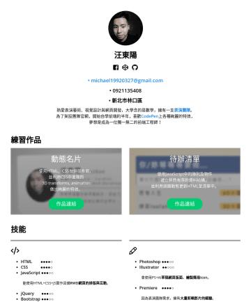 前端工程師 Resume Samples - 汪東陽 Michael Wang 「獨立學習,自主思考」 現為前端工程師實習生,就讀政大應數所。 熱愛 Web 開發、視覺設計與表演藝術 , 曾共同創辦一支 表演團隊 ,開發經驗約 一年半 , 較 熟悉前端框架 Vue / Nuxt 、 尚懂 React , 後端略懂 Node / expre...