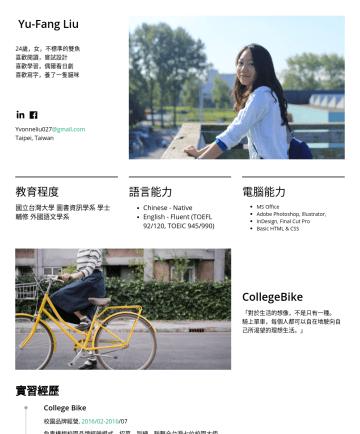 行銷企劃、專案管理、商業發展 Resume Examples - Yu-Fang Liu 24歲,女,不標準的雙魚 喜歡閱讀,嘗試設計 喜歡學習,偶爾看日劇 喜歡寫字,養了一隻貓咪 yvonneliu.227@gmail.com Taipei, Taiwan 教育程度 National Taiwan University 國立台灣大學 圖書資訊學系 學士 M...