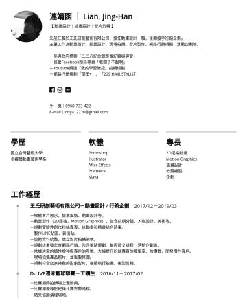 Resume Examples - 連靖函 | Lian, Jing-Han 【 動畫設計|插畫設計|影片剪輯 】 先前任職於王氏研創藝術有限公司,擔任動畫設計一職,後期接手行銷企劃。 主要工作為動畫設計、插畫設計、現場拍攝、影片製作、網路行銷規劃、活動企劃等。 -參與政府標案「二二八紀念館影像紀錄與導覽」 -經營Faceboo...