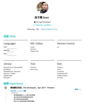 iOS App developer Resume Samples - 岳子翔 Se an iOS App Developer /* 利用程式碼,撰寫夢想 */ Taichung,TW • fdgo555@gmail.com 技能 Skills Languages Good: Swift, Objective C Moderate: Python, SQL Basic: C, HTML, CSS, JS IDE / Editor Xcode PyCharm Sublime Text Version Control Git Library ReactiveCocoa / ReactiveSwift...