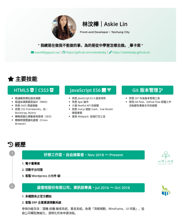 "Junior Front-end Developer Resume Samples - 林汶樺|Askie Lin Front-end Developer • Taichung City "" 我總是在做我不能做的事,為的是從中學習怎樣去做。_畢卡索 "" isme408@gmail.com 