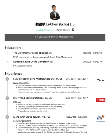 HR Consultant/ Project Management Resume Samples - 劉禮禎 Li-Chen (Echo) Liu echo.lc.liu@gmail.com ‧‧ HR Consultant/ Project Management Education The University of Texas at Dallas , US 08//2018 M.B.A concentration in Business Analytics & Supply Chain Management National Chung Cheng University , TW 09//2010 B.A. in Labor Relations Experience SMS...