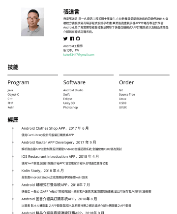 Android工程師 Resume Samples - 品介紹與在線式訂購系統。 Android工程師 新北市,TW koko83447@gmail.com 技能 Program Java Object-C C++ PHP Kotlin Software Android Studio Swift Eclipse Unity 3D Photoshop Order Git Source Tree Linux X.509 UI/UX...