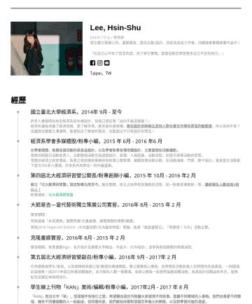 企劃/視覺設計 Resume Samples - Lee, Hsin-Shu LinLin / りん / 李欣紓 曾在獨立策展公司、畫廊實習,擔任企劃/設計。 「在自己心中有了信念的話,為了將它實現,就會自動去學習更多自己不足的地方。」 Taipei,TW 經歷 國立臺北大學經濟系,2014 年 9 月 - 至今 許多人會疑問為何念經濟系卻在...