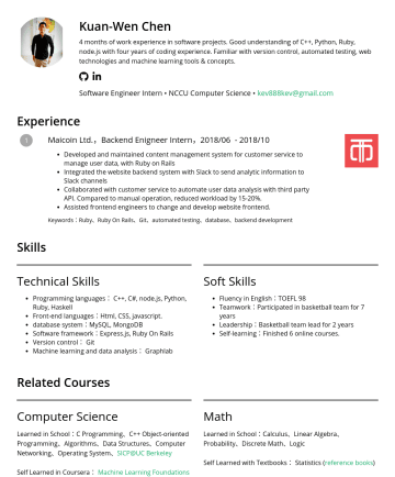 軟體工程實習生 Resume Samples - Kuan-Wen Chen 4 months of work experience in software projects. Good understanding of C++, Python, Ruby, node.js with four years of coding experience. Familiar with version control, automated testing, web technologies and machine learning tools & concepts. Software Engineer Intern • NCCU Computer Science • kev888kev@gmail.com Experience...