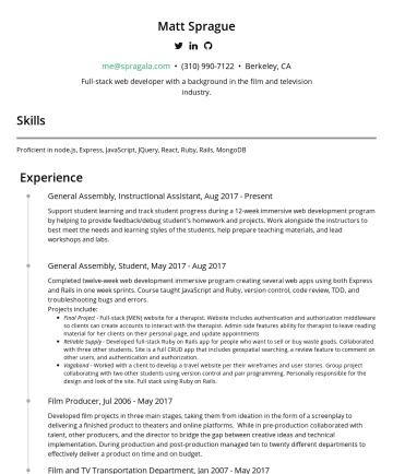 Resume Samples - Francisco Web Development Immersive SeptMay 2000 University of Colorado at Boulder BFA in Film Studies Skills Proficient in JavaScript, Ruby, Node.js, Express, JQuery, React, Rails, MongoDB, Postgres, HTML5, CSS3, Git, Angular MVC, Frameworks, APIs, MVC Frameworks, CSS, HTML, SQL, API, Architecture, NoSql, MySql, Rest API, Rails, Rails, Collaborate, reliable...