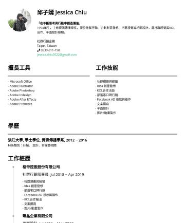 社群行銷企劃 Resume Samples - 邱子嫣 Jessica Chiu 「在不斷思考與行動中創造價值」 1994年生,主修資訊傳播學系,擅於社群行銷、企劃創意發想、平面視覺等相關設計,具社群經營與KOL合作、平面設計經驗。 社群行銷企劃 Taipei, Taiwan jessica.chiu0522@gmail.com 擅長工具 ...