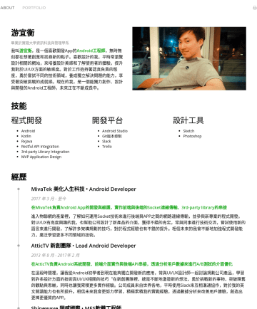 Android Developer Resume Samples - 開發平台 Android Studio Git版本控制 Slack Trello 設計工具 Sketch Photoshop 經歷 MivaTek 美化人生科技 • Android Developer 2017 年 3 月 - 至今 在MivaTek負責Android App的開發與維護,實作...