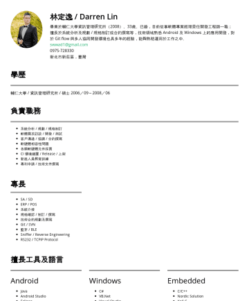 Resume Samples - 技術合約規劃及撰寫 Git / SVN / VSS 版本控管 藍芽 / BLE 相關技術 Sniffer / Reverse Engineering RS232 / TCPIP Protocol 資料庫維護與管理 擅長工具及語言 Android Java Android Studio Eclipse Microsoft...