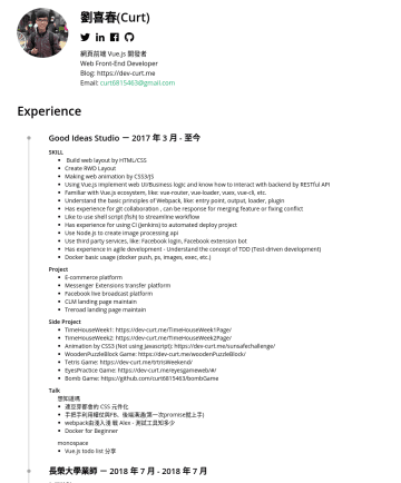 網頁前端, Web Front-End Developer, Web F2E  Resume Samples - h1 .face-wording{ opacity: 0; transition: opacity 1s; } h1 b:hover .face-wording{ opacity: 1; } .image:hover + div .face-wording{ opacity: 1; } 劉喜春(Curt) (╬•᷅д•᷄╬) 網頁前端 Vue.js 開發者 Web Front-End Developer Blog: https://dev-curt.me Email: curt...