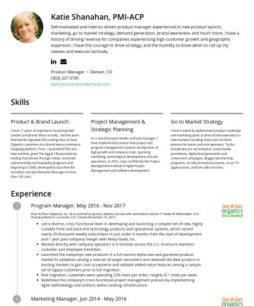 Product Manager Resume Samples - management systems during times of high growth and company scale, spanning marketing, technological development and unit operations. In 2016, I was certified by the Project Management Institute in Agile Project Management and software development. Go to Market Strategy I have created & implemented product roadmaps and marketing plans to drive brand...