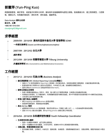 Data Analyst 資料分析師 資料科學師 Resume Samples - 團隊合作、團隊建造 郭蕓萍 Yun-Ping Kuo A believer of Big Data Mindset. Being a data analyst in financial industry with 2+ years experience. A fast learner, self-motivated, passion for progress and challenges. Reliable, adaptable, and willing to go the extra...