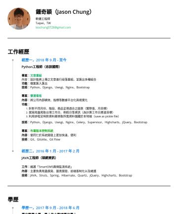 資料分析 Resume Examples - 鍾奇穎(Jason Chung) 軟體工程師 Taipei,TW leochung0728@gmail.com 工作經歷 經歷一,2018 年 9 月 - 至今 Python工程師(忠訓國際) 專案 : 文章重組 內容: 設計能將上傳之文章進行段落重組,並匯出多種組合 功能 :檔案匯入匯出 技...