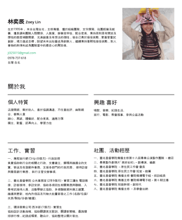Resume Examples - 林奕辰 Zoey Lin 生於1995年, 來自台灣台北,主修傳播。擅於組織團隊、文字撰寫、社團經營及統籌。擅長調和團隊人際關係、人脈廣、辦事效率佳、配合度高、秉持原則並有開放及彈性的態度傾聽需要。 充滿創意及有想法的個性,使自己勇於接受挑戰 , 更喜愛嘗試創新,竭力達成目標,盼望能夠秉持著韌...