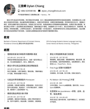 江旻嵘 Dylan Chiang's CakeResume - 江旻嵘 Dylan Chiang dylan_chiang@icloud.com 門市營運/專案執行/活動專案企劃 • Nantou,TW 靜宜大學化粧品科學系畢業,對於商業非常有興趣,從大二開始就跟隨商業管理學院的創新創業課程,每堂課都必須上台發 表自己當週的研究進度,因此練得紮實的簡報能...