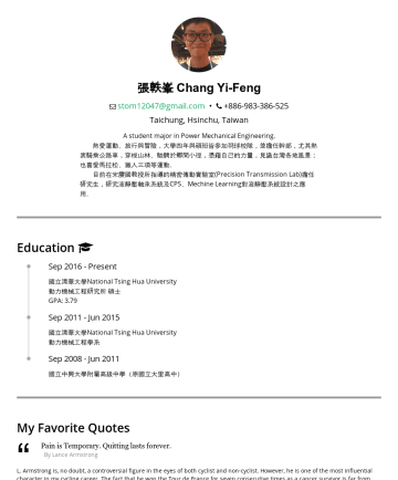 機構工程師 Resume Samples - 張軼峯 Chang Yi-Feng Power Mechanical Engineering Major. stom12047@gmail.com • Hsinchu, Taiwan Skills and Competencies 01 CAD Software AutoCAD、Solidworks、Inventor、Pro/E、Keyshot 02 Programming C++、Python 03 Engineering Software Matlab、ANSYS Education National Tsing Hua University Power Mechanical Engineering M.S. Degree SepPresent...
