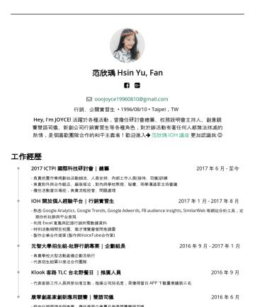 范欣瑀's CakeResume - 范欣瑀 Hsin Yu, Fan ooojoyce@gmail.com 行銷、公關 • 1996/08/10 • Taipei,TW Hey, I'm JOYCE! 活躍於各種活動,曾擔任研討會總籌、校務說明會主持人、創意競賽雙語司儀、新創公司行銷實習生等各種角色,對於辦活動有著任何人都無法抹...