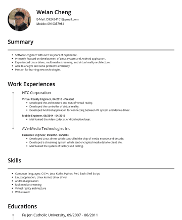 android application developer Resume Samples - with over six years of experience. Primarily focused on development of Linux system and Android application. Experienced Linux driver, multimedia streaming, and virtual reality architecture. Able to analyze and solve problems efficiently. Passion for learning new technologies. Work Experiences HTC Corporation Virtual Reality Engineer, 04/Present Developed the architecture and...