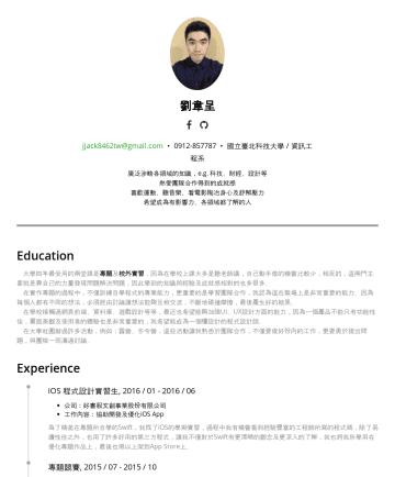 劉韋呈's CakeResume - 劉韋呈 jjack8462tw@gmail.com • 國立臺北科技大學 / 資訊工程系 廣泛涉略各領域的知識,e.g. 科技、財經、設計等 熱愛團隊合作得到的成就感 喜歡運動、聽音樂、看電影陶冶身心及舒解壓力 希望成為有影響力、各領域都了解的人 Education 大學四年最受用的兩堂課是 ...
