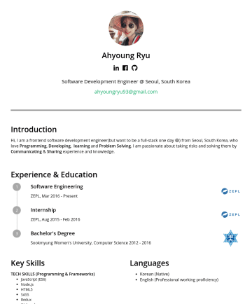 Frontend software development engineer  Resume Samples - love Programming , Developing , learning and Problem Solving . I am passionate about taking risks and solving them by Communicating & Sharing experience and knowledge. Experience & Education Software Engineering ZEPL, MarPresent Internship ZEPL, AugFeb 2016 Bachelor's Degree Sookmyung Women's University, Computer ScienceKey Skills TECH SKILLS (Programming & Frameworks) JavaScript (ES6) Node.js...