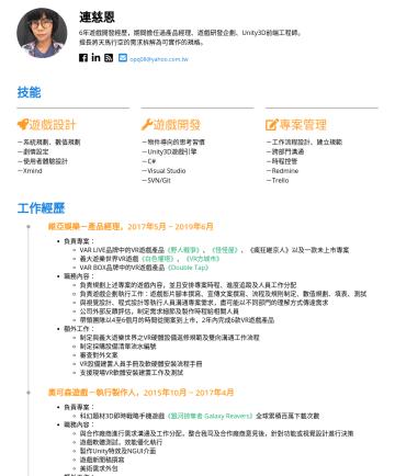 PM Resume Examples - 連慈恩 6年遊戲開發經歷,期間擔任過產品經理、遊戲研發企劃、Unity3D前端工程師。 擅長將天馬行空的需求拆解為可實作的規格。 opq08@yahoo.com.tw 技能 遊戲設計 -系統規劃、數值規劃 -劇情設定 -使用者體驗設計 -Xmind 遊戲開發 -物件導向的思考習慣 -Unity...