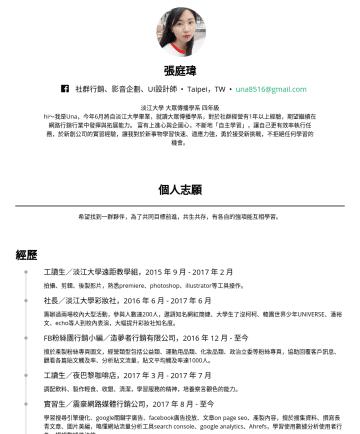 張庭瑋's CakeResume - 張庭瑋 社群行銷、影音企劃、UI設計師 • Taipei,TW • una8516@gmail.com 淡江大學 大眾傳播學系 四年級 hi~我是Una,今年6月將自淡江大學畢業,就讀大眾傳播學系,對於社群經營有1年以上經驗,期望繼續在網路行銷行業中發揮與拓展能力。 富有上進心與企圖心,不斷地...