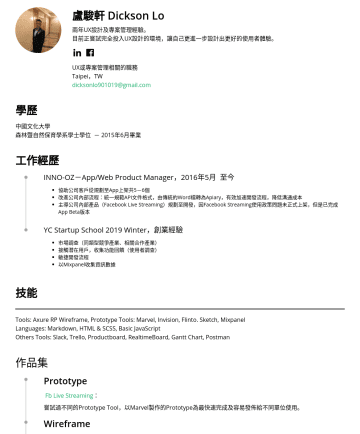 UX或專案管理相關的職務 Resume Samples - industries of the same type, related cooperative industries) Contact potential users, collect functional feedback (user survey) Agile software development Collecting data with Mixpanel Skills Tools: Axure RP Wireframe, Prototype Tools: Marvel, Invision, Flinto. Sketch, Mixpanel Languages: Markdown, HTML & SCSS, Basic JavaScript Others Tools: Slack, Trello, Productboard, RealtimeBoard, Gantt Chart, Postman...