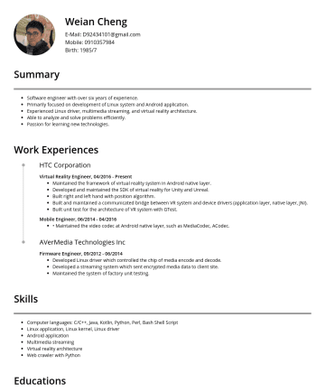 android application developer Resume Samples - encode and decode. Developed a streaming system which sent encrypted media data to client site. Maintained the system of factory unit testing. Skills Computer languages: C/C++, Java, Kotlin, Python, Perl, Bash Shell Script Linux application, Linux kernel, Linux driver Android application Multimedia streaming Virtual reality architecture Web...