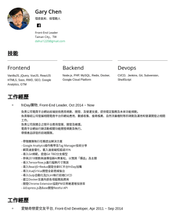 Front-End Leader Resume Examples - Gary Chen 理直氣和.得理饒人 Front-End Leader Tainan City,TW dehui1220@gmail.com 技能 Frontend VanillaJS, jQuery, VueJS, ReactJS HTML5, Sass, RWD, SEO, Google...
