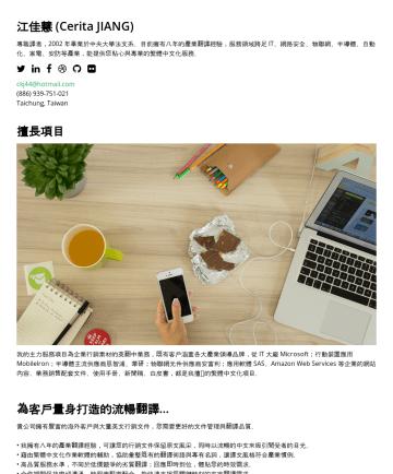 遠端接案翻譯者 Resume Examples - 江佳慧 (Cerita JIANG) 專職譯者,2002 年畢業於中央大學法文系。目前擁有十年的產業翻譯經驗,服務領域跨足 IT、網路安全、物聯網、半導體、自動化、家電、安防等產業,能提供您貼心與專業的繁體中文化服務。 ckj44@hotmail.comTaichung, Taiwan 擅長項...