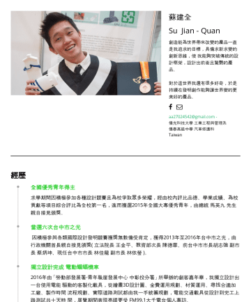 產品設計師 简历范本 - 蘇建全 Su Jian - Quan 創造能為世界帶來改變的產品一直是我追求的目標,具備求新求變的創新思維,使我能夠突破傳統的設計框架,設計出前衛且驚艷的產品。 對於這世界我還有很多好奇,於是持續在發明創作能夠讓世界變的更美好的產品。 aa@gmail.com - 僑光科技大學 工業工程與管理...