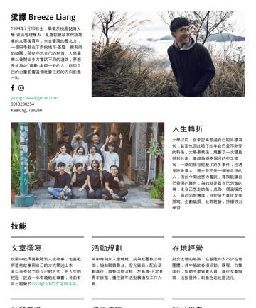 梁譯's CakeResume - 梁譯 Breeze Liang 1994年7月13日生,畢業於桃園銘傳大學-資訊管理學系,是喜歡聽故事與說故事的九零後青年,來自臺灣的最北方,一個四季都在下雨的城市-基隆,擁有雨的細膩,卻從不忘自己的熱情。大學畢業以後開始多方嘗試不同的道路,夢想是成為如「蔣勳」老師一般的人,能用自己的力量影響...