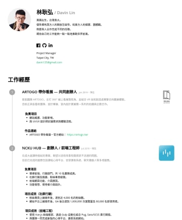 Project Manager, Frontend Engineer 简历范本 - 林耿弘 / Davin Lin 美國出生,台灣長大。 個性裡有西方人的開放包容性,和東方人的樸實、團體觀。 熱愛與人合作完成不同的任務, 期待自己的工作能夠一點一點地推動世界前進。 Project Manager Taipei City, TW davin135@gmail.com 工作經歷 ...