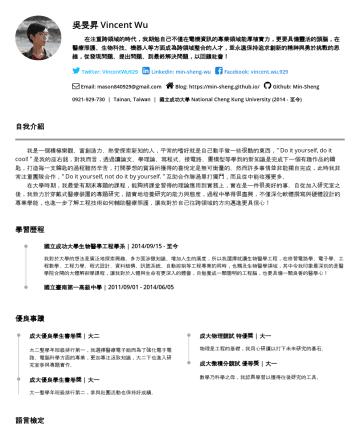 Min-Sheng Wu's CakeResume - 吳旻昇 Vincent Wu 在注重跨領域的時代,我期勉自己不僅在電機資訊的專業領域能厚植實力,更要具備靈活的頭腦,在醫療照護、生物科技、機器人 等方面成為跨領域整合的人才,並永遠保持追求創新的精神與勇於挑戰的思維,從發現問題、提出問題、到最終解決 問題,以回饋社會! Twitter: Vin...