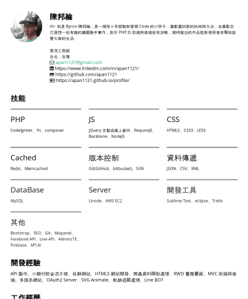 資深網頁工程師 Resume Samples - https://apan1121.github.io/profile 技能 PHP CodeIgniter、Yii、Laravel、composer JS jQuery 自製或線上套件、RequireJS、Backbone、NodeJS、VueJS、ReactJS、Webpack CSS HTML5、CSS3、LESS Cached Redis、Memcached 版本控制 Git(GitHub、bitbucket)、SVN 資料傳遞 JSON、CSV、XML DataBase...