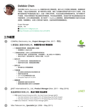 PM Resume Samples - Debbie Chen 目前任職COMPAL Electronics, Inc. 軟體研發本部之專案經理。基於以往工作累積之業務經驗、軟體開發部門經驗、IT產品代理資產管理、客戶應對等各方經歷,兼具了於組織內部跨部門(對PM及RD工程師)、於組織外部面對客戶等溝通協調之能力;並進一步轉化其特質...