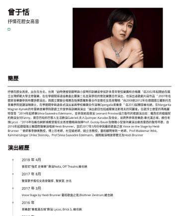 Opera Singer  Resume Samples - 曾于恬 抒情花腔女高音 來自台灣  bergamot0107@gmail.com 簡歷 抒情花腔女高音,出生在台北,台灣︒幼時便接受鋼琴與小提琴的訓練並參加許多青年管弦樂團和合唱團︒自2002年起開始在國立台灣師範大學主修聲樂,在在學期間得過協奏曲比賽第二名並與學校的管弦樂團合作演出,也演出...